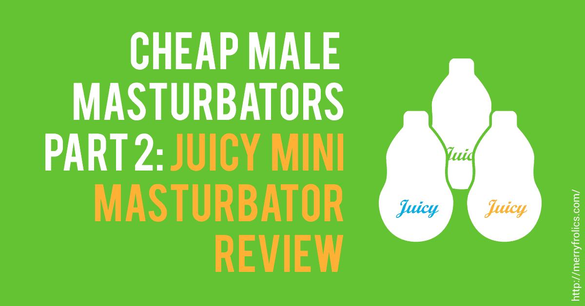 Cheap Male Masturbators Part 2: Juicy Mini Masturbator Review