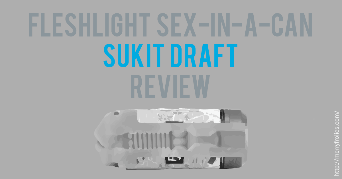 Fleshlight Sex In A Can: Sukit Draft Review