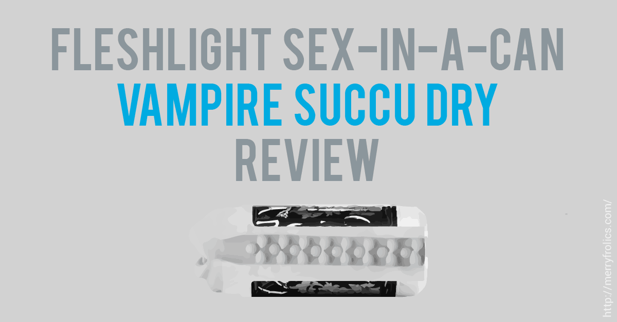 Fleshlight Sex in A Can: Vampire Succu Dry review