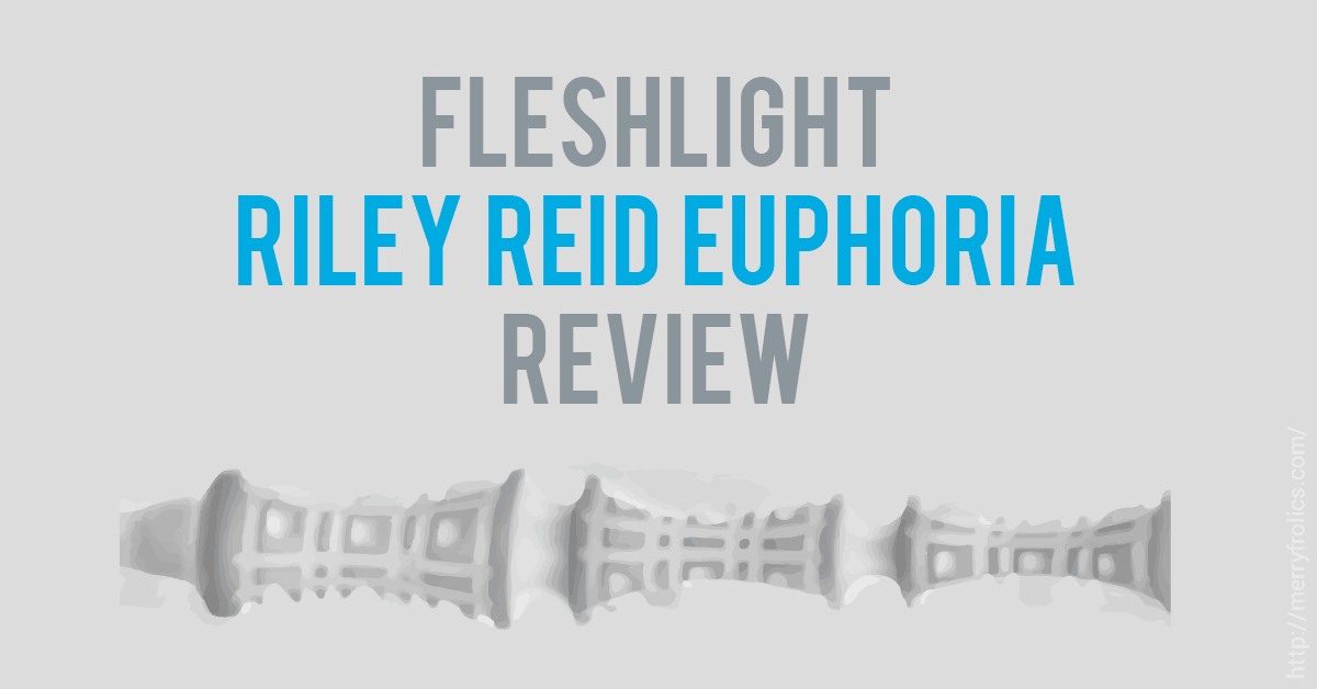 Fleshlight Riley Reid Euphoria Review