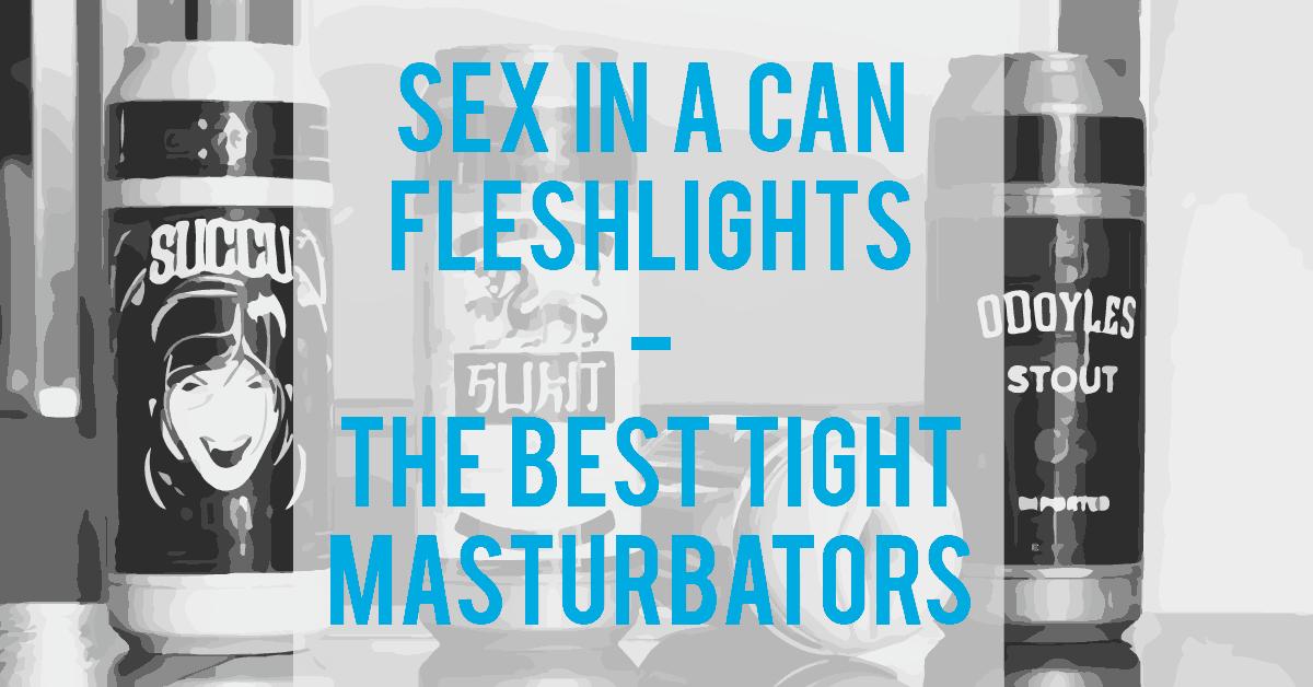 Sex In A Can Fleshlights - The Best Tight Male Masturbators