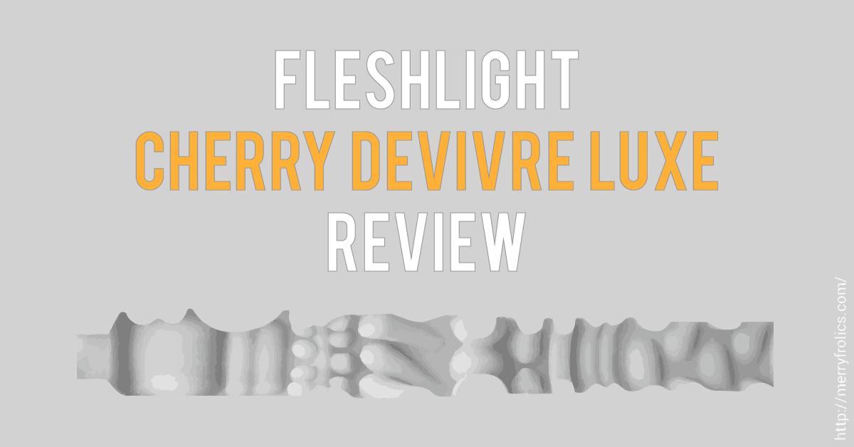Fleshlight Cherry Devivre Luxe Review